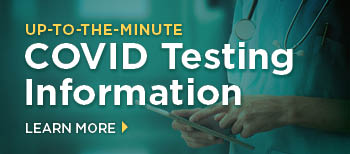 Learn more about up to the minute COVID testing information